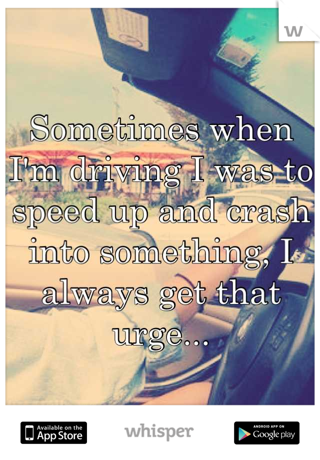 Sometimes when I'm driving I was to speed up and crash into something, I always get that urge...