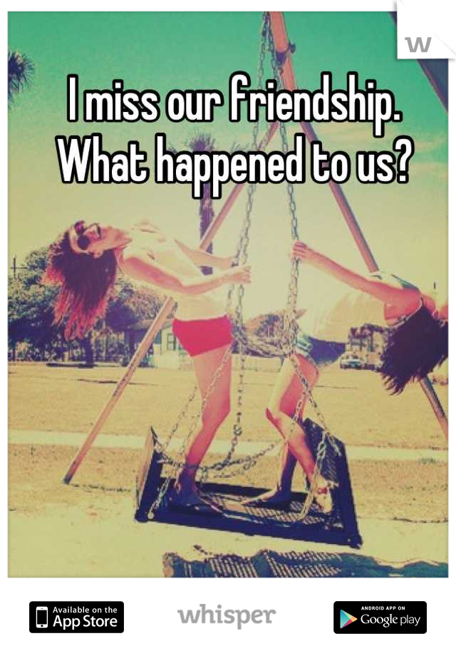 I miss our friendship.  What happened to us?