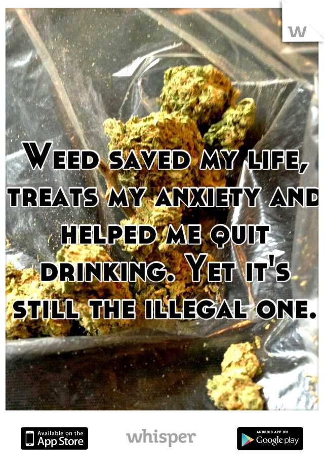 Weed saved my life, treats my anxiety and helped me quit drinking. Yet it's still the illegal one.