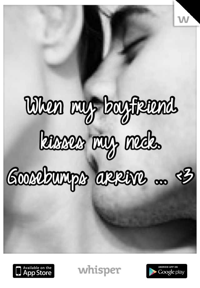 When my boyfriend kisses my neck.  Goosebumps arrive ... <3