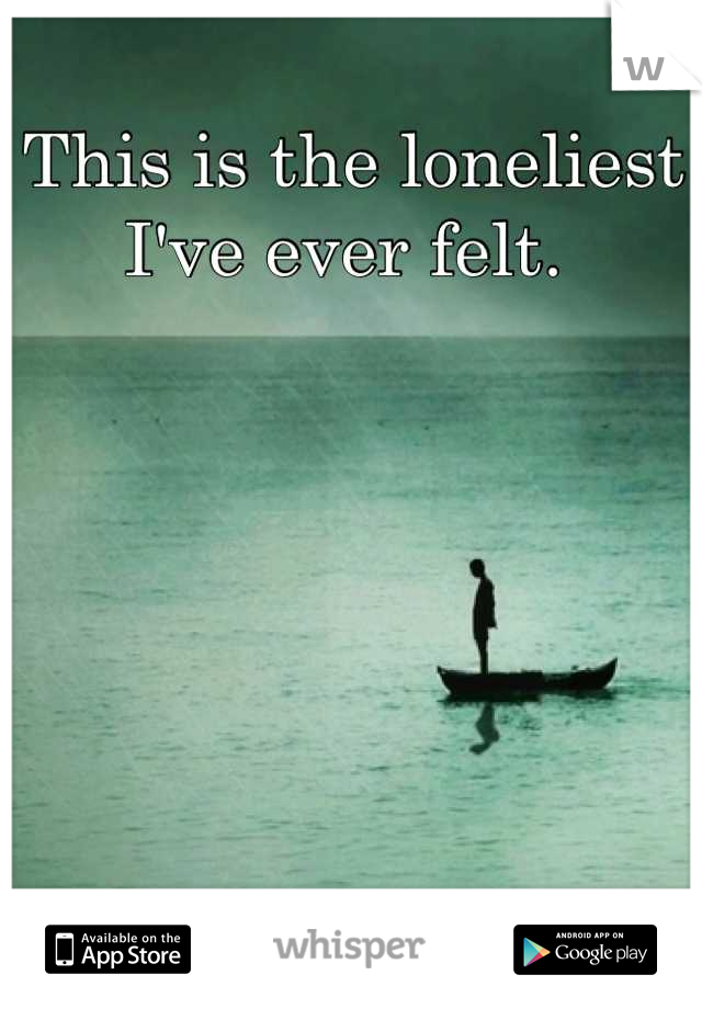 This is the loneliest I've ever felt.