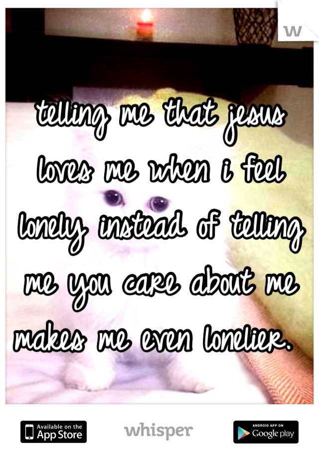 telling me that jesus loves me when i feel lonely instead of telling me you care about me makes me even lonelier.