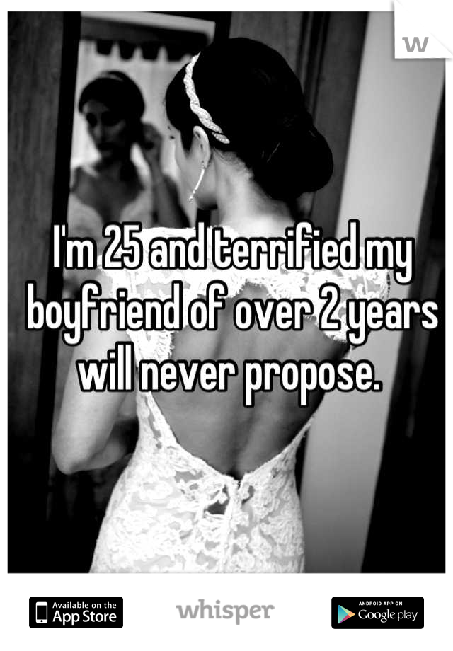 I'm 25 and terrified my boyfriend of over 2 years will never propose.