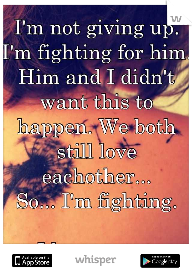 I'm not giving up. I'm fighting for him.  Him and I didn't want this to happen. We both still love eachother... So... I'm fighting.  I love you....
