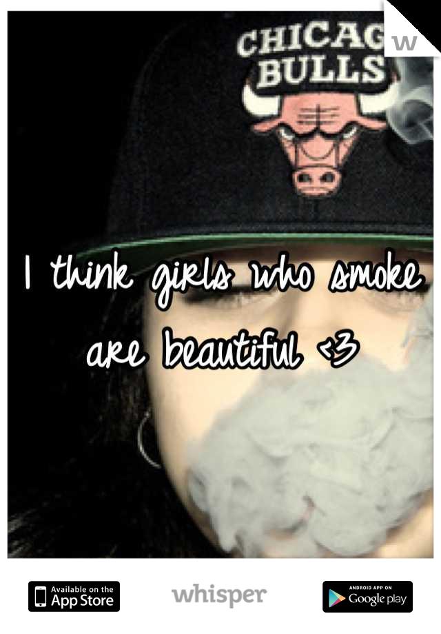 I think girls who smoke are beautiful <3