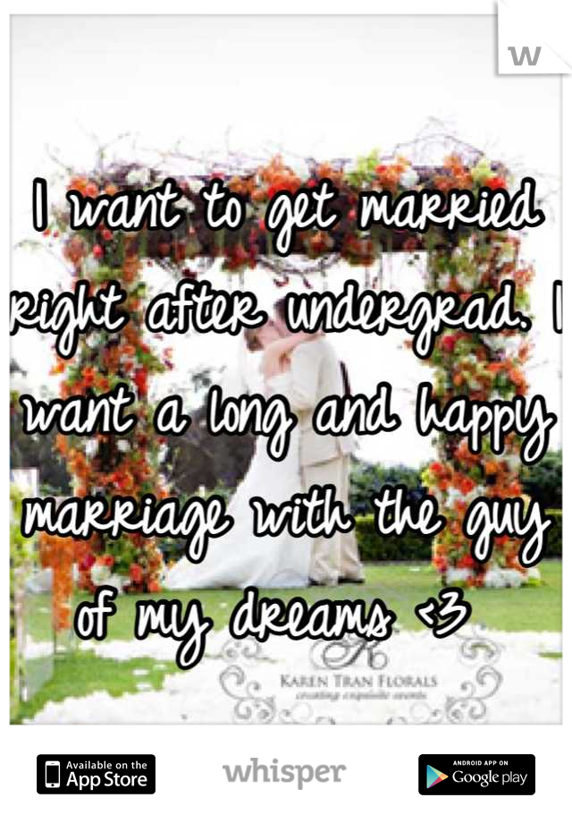 I want to get married right after undergrad. I want a long and happy marriage with the guy of my dreams <3