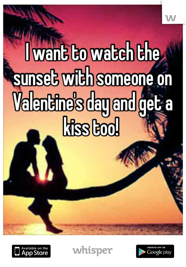 I want to watch the sunset with someone on Valentine's day and get a kiss too!