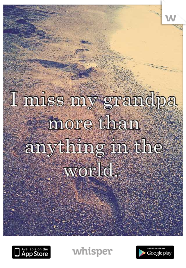 I miss my grandpa more than  anything in the world.
