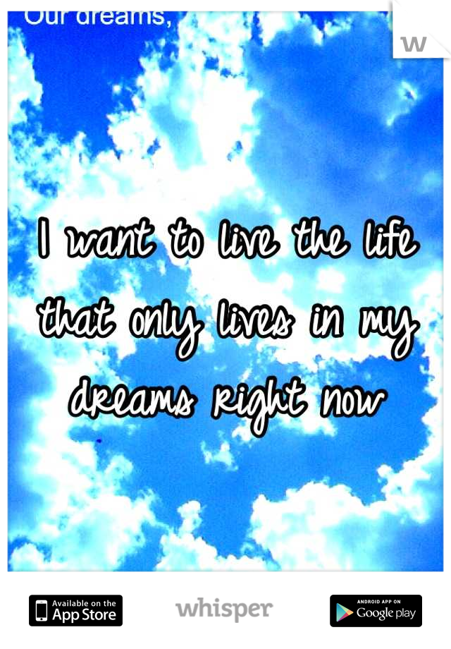 I want to live the life that only lives in my dreams right now