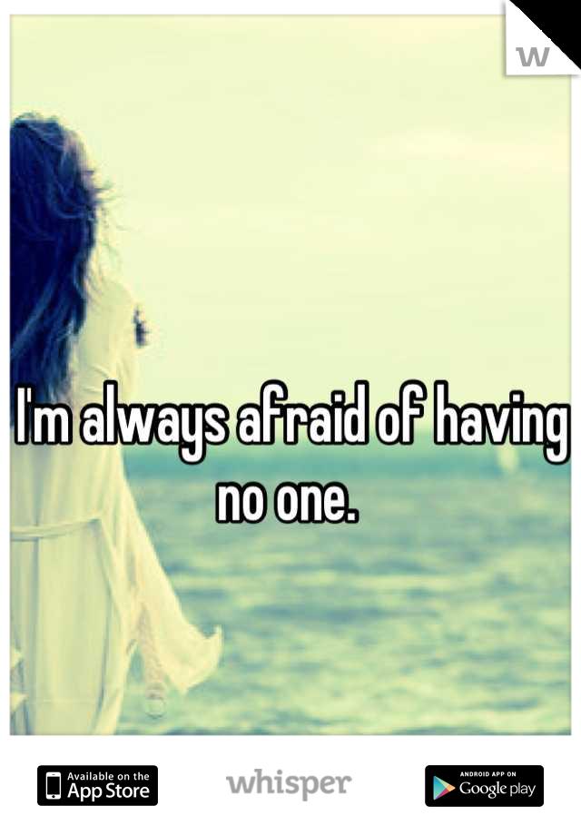 I'm always afraid of having no one.