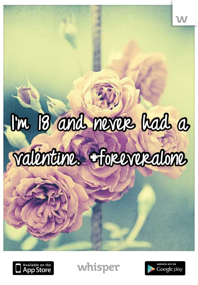 I'm 18 and never had a valentine. #foreveralone