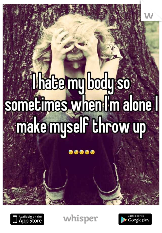 I hate my body so sometimes when I'm alone I make myself throw up 😓😓😓😓😓