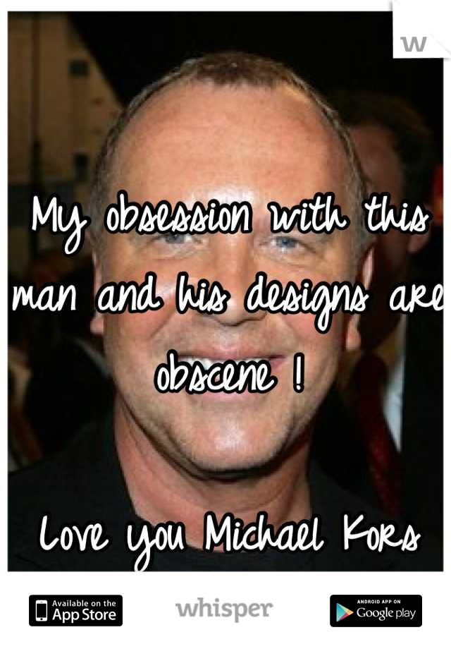 My obsession with this man and his designs are obscene !  Love you Michael Kors