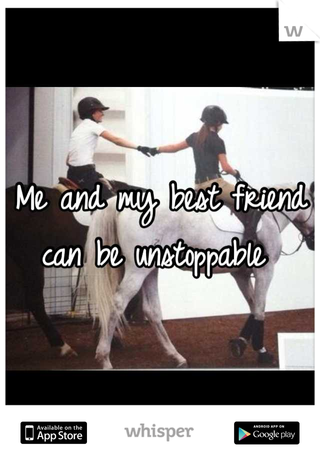 Me and my best friend can be unstoppable