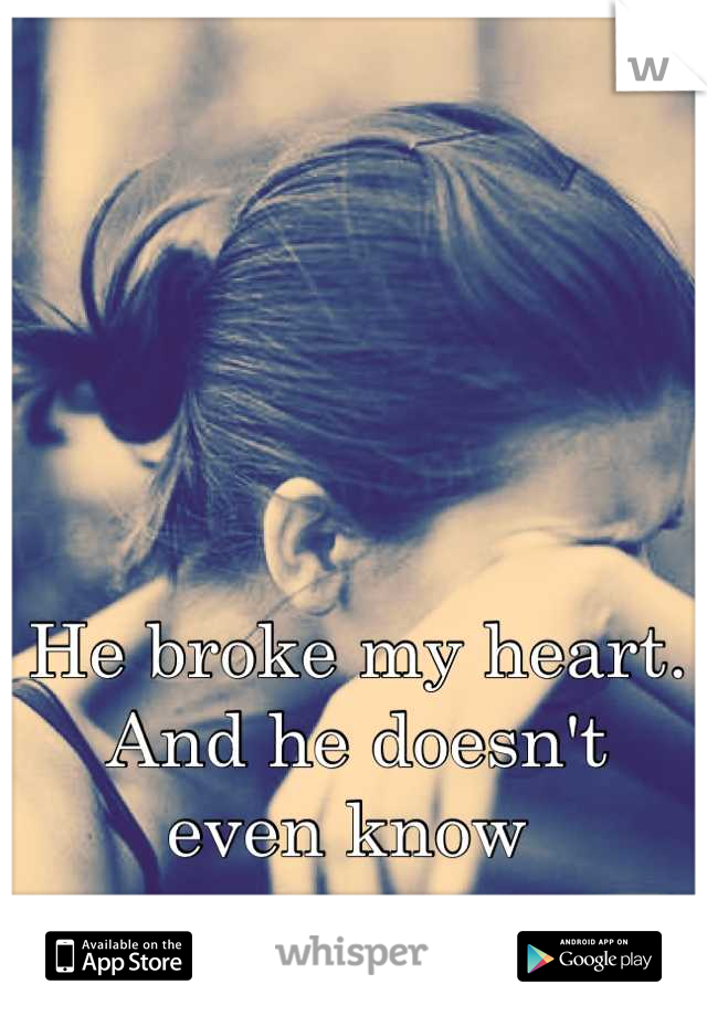 He broke my heart.  And he doesn't  even know