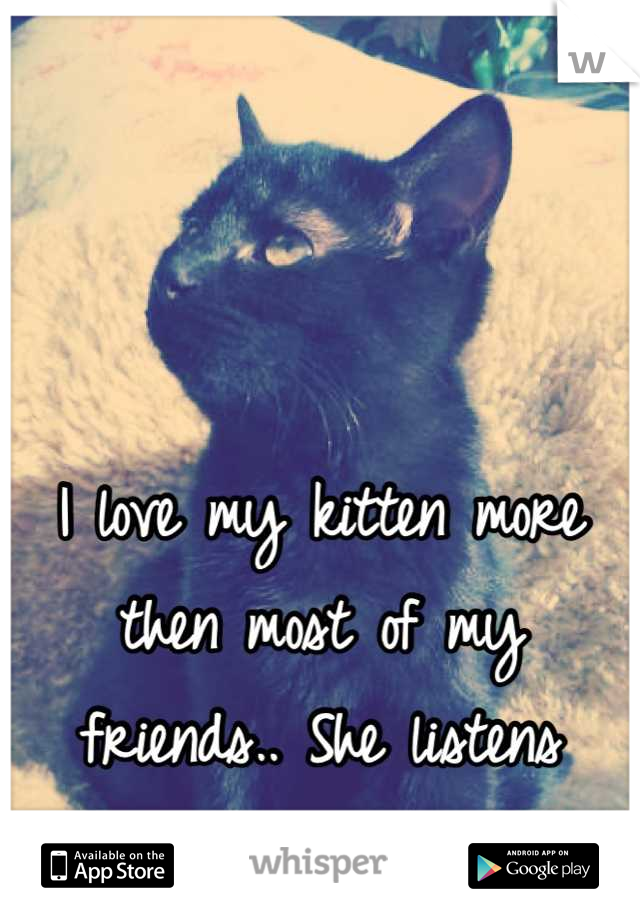 I love my kitten more then most of my friends.. She listens better.