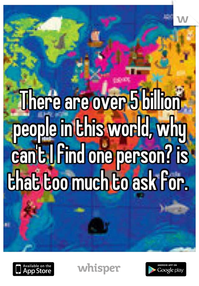 There are over 5 billion people in this world, why can't I find one person? is that too much to ask for.