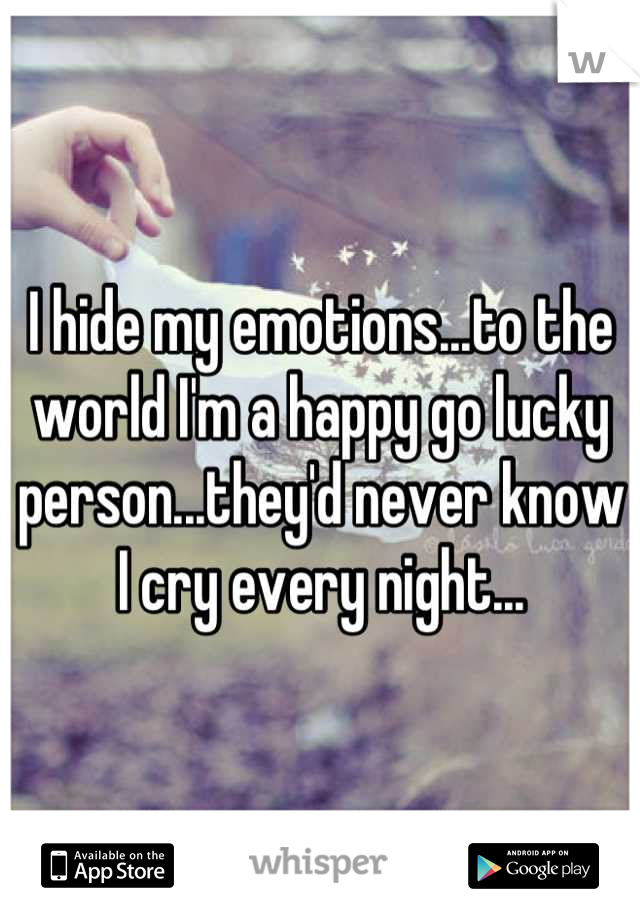 I hide my emotions...to the world I'm a happy go lucky person...they'd never know I cry every night...