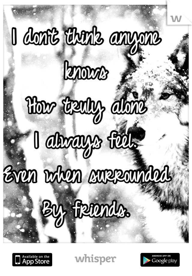 I don't think anyone knows How truly alone I always feel. Even when surrounded By friends.