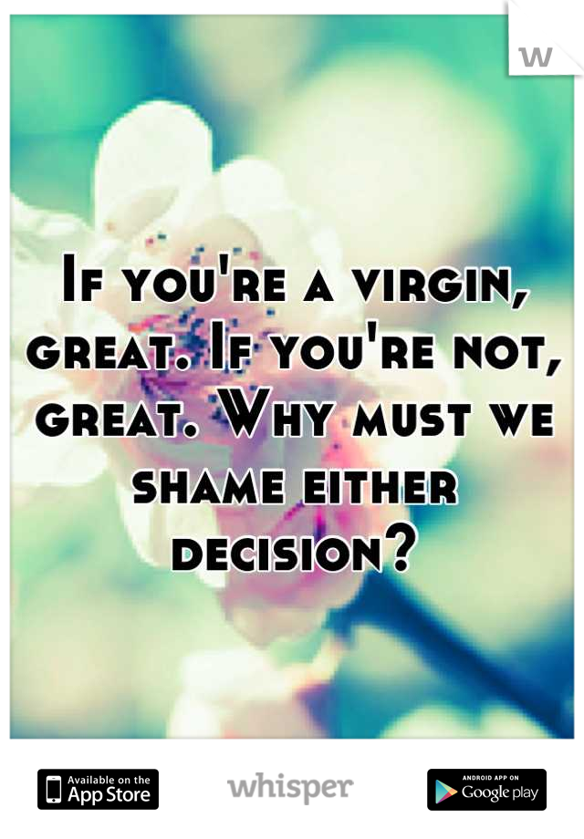 If you're a virgin, great. If you're not, great. Why must we shame either decision?