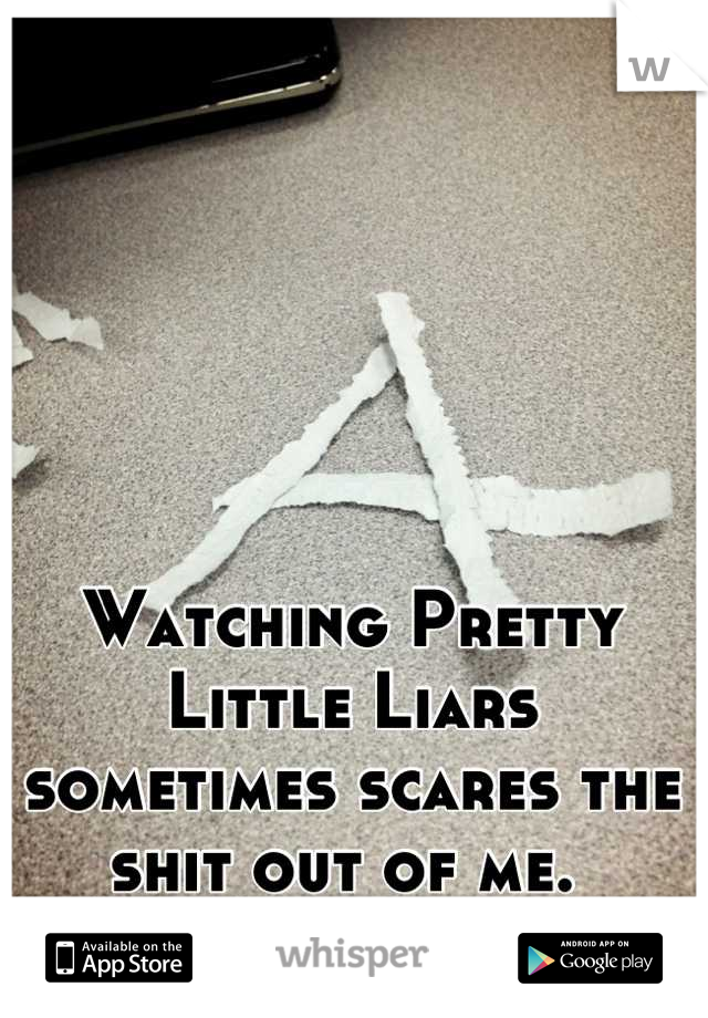 Watching Pretty Little Liars sometimes scares the shit out of me.