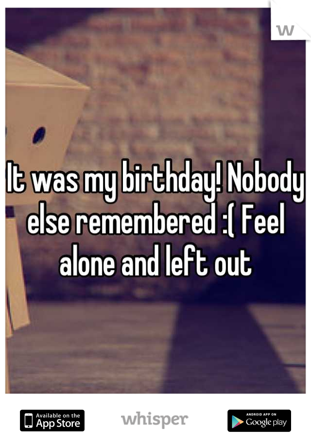 It was my birthday! Nobody else remembered :( Feel alone and left out