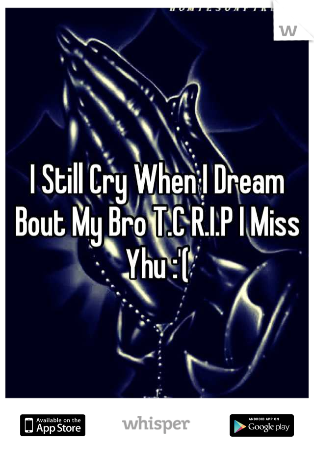 I Still Cry When I Dream Bout My Bro T.C R.I.P I Miss Yhu :'(
