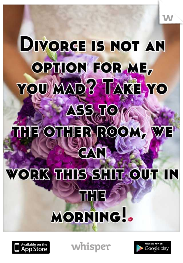 Divorce is not an option for me, you mad? Take yo ass to the other room, we can  work this shit out in the morning!💋