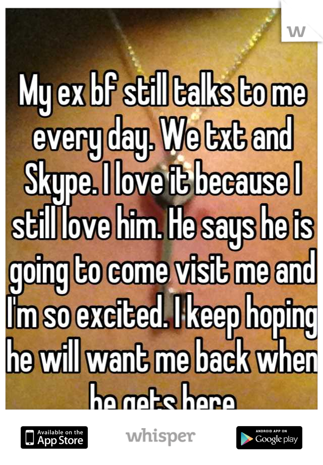 My ex bf still talks to me every day. We txt and Skype. I love it because I still love him. He says he is going to come visit me and I'm so excited. I keep hoping he will want me back when he gets here