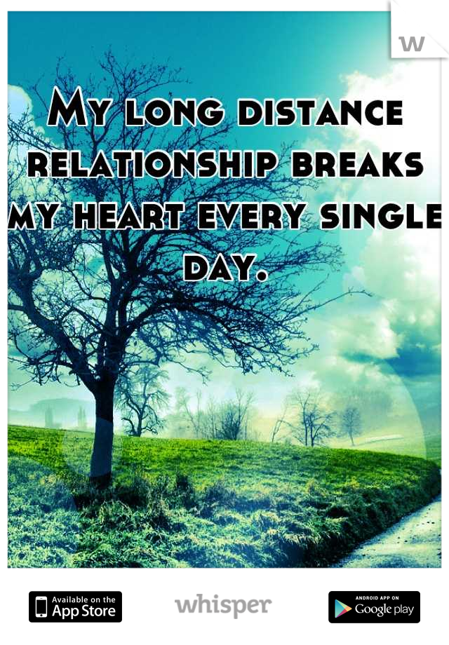 My long distance relationship breaks my heart every single day.