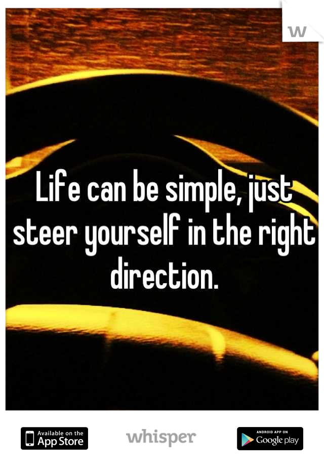 Life can be simple, just steer yourself in the right direction.