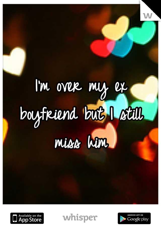I'm over my ex boyfriend but I still miss him