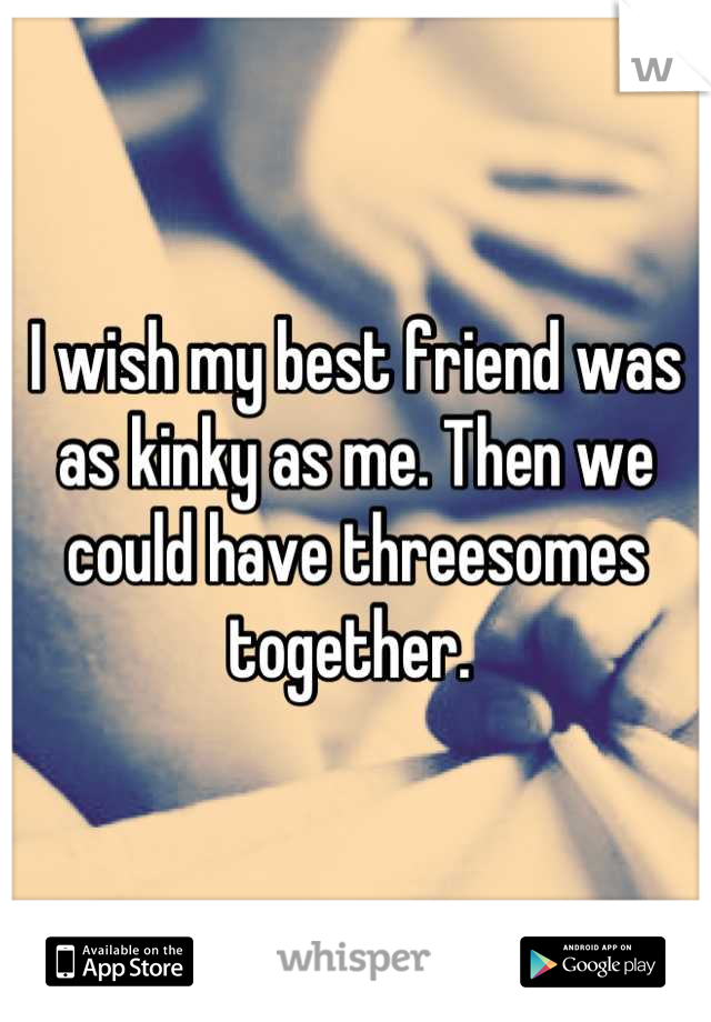 I wish my best friend was as kinky as me. Then we could have threesomes together.