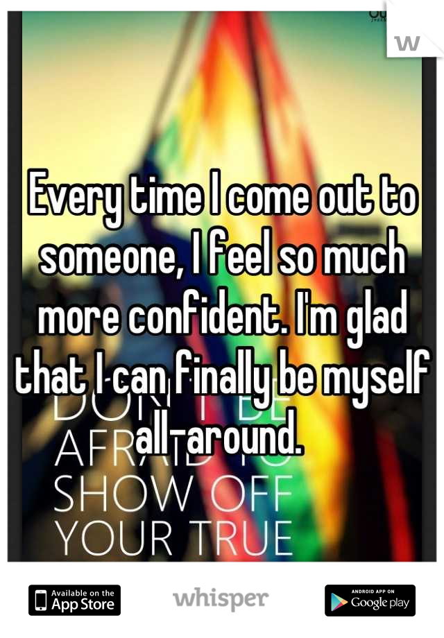 Every time I come out to someone, I feel so much more confident. I'm glad that I can finally be myself all-around.