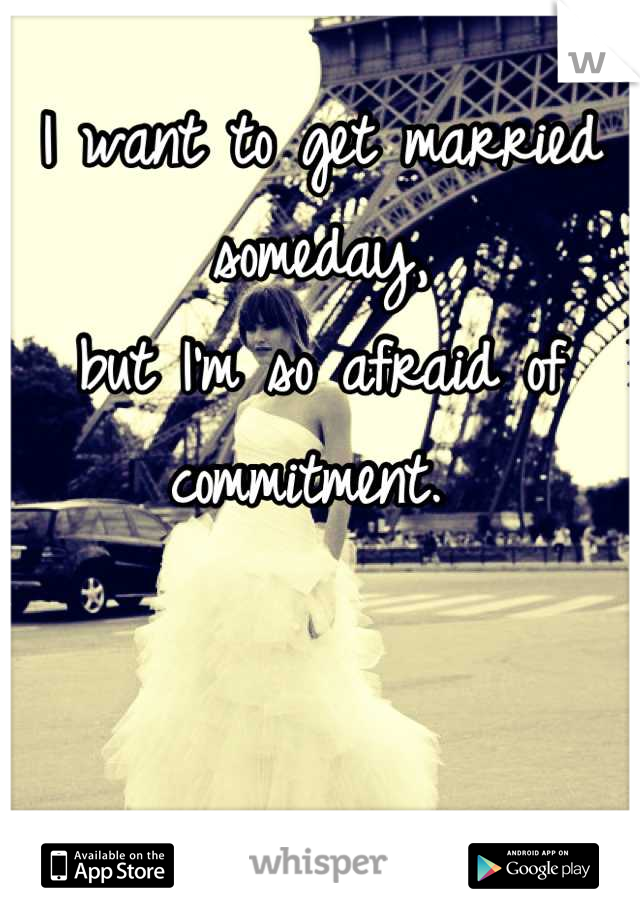 I want to get married someday, but I'm so afraid of commitment.