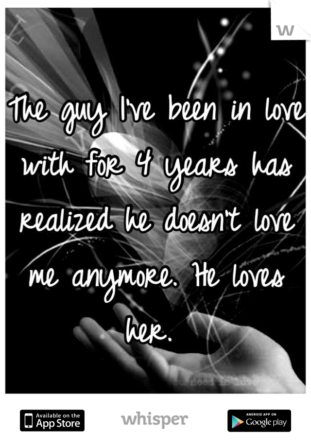 The guy I've been in love with for 4 years has realized he doesn't love me anymore. He loves her.