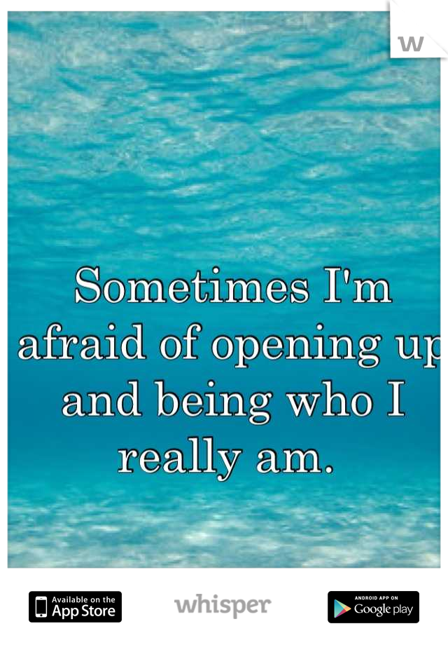 Sometimes I'm afraid of opening up and being who I really am.