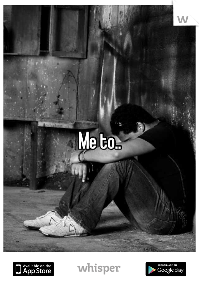 Me to..