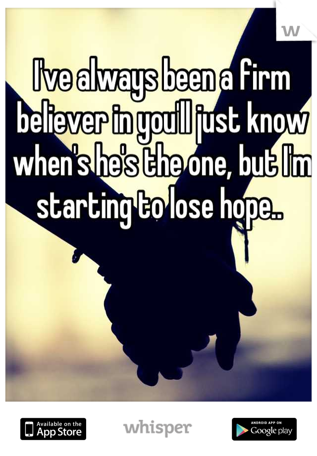 I've always been a firm believer in you'll just know when's he's the one, but I'm starting to lose hope..