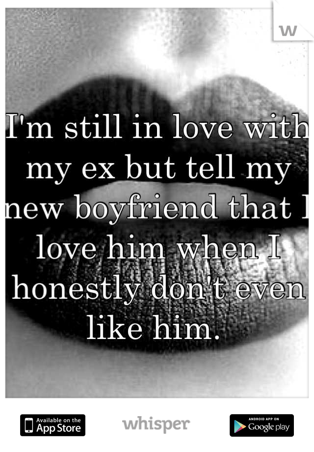 I'm still in love with my ex but tell my new boyfriend that I love him when I honestly don't even like him.