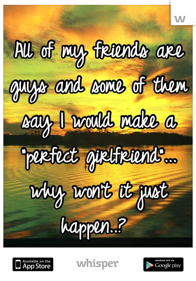 "All of my friends are guys and some of them say I would make a ""perfect girlfriend""... why won't it just happen..?"