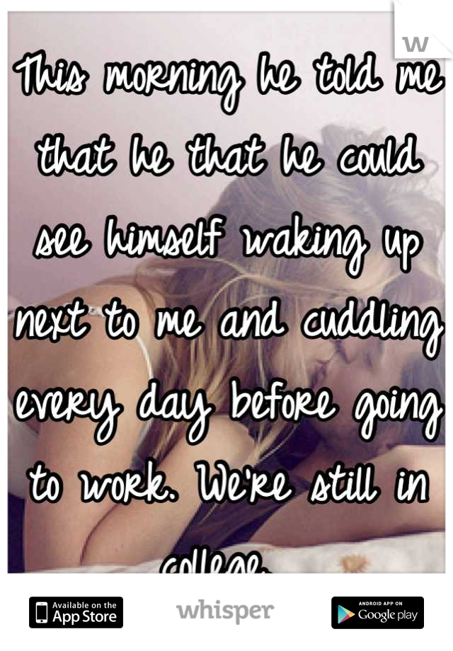 This morning he told me that he that he could see himself waking up next to me and cuddling every day before going to work. We're still in college.