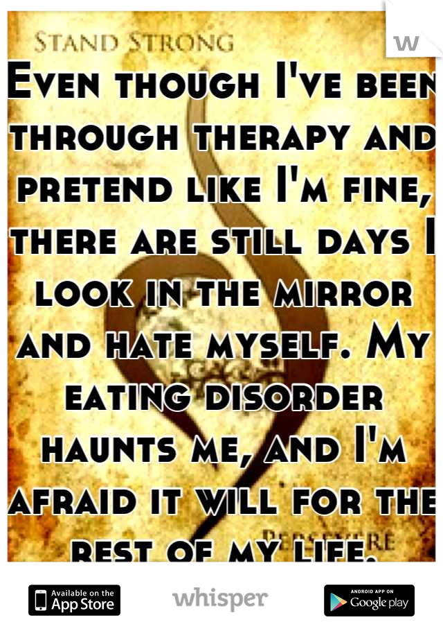 Even though I've been through therapy and pretend like I'm fine, there are still days I look in the mirror and hate myself. My eating disorder haunts me, and I'm afraid it will for the rest of my life.