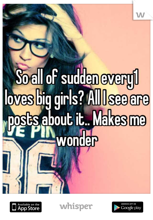 So all of sudden every1 loves big girls? All I see are posts about it.. Makes me wonder