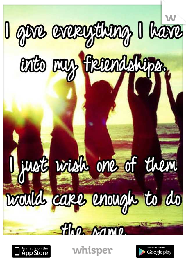 I give everything I have into my friendships.   I just wish one of them would care enough to do the same