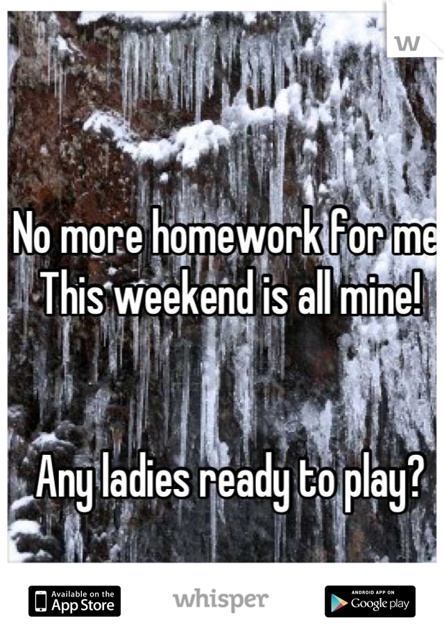 No more homework for me. This weekend is all mine!   Any ladies ready to play?