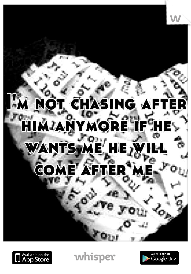 I'm not chasing after him anymore if he wants me he will come after me
