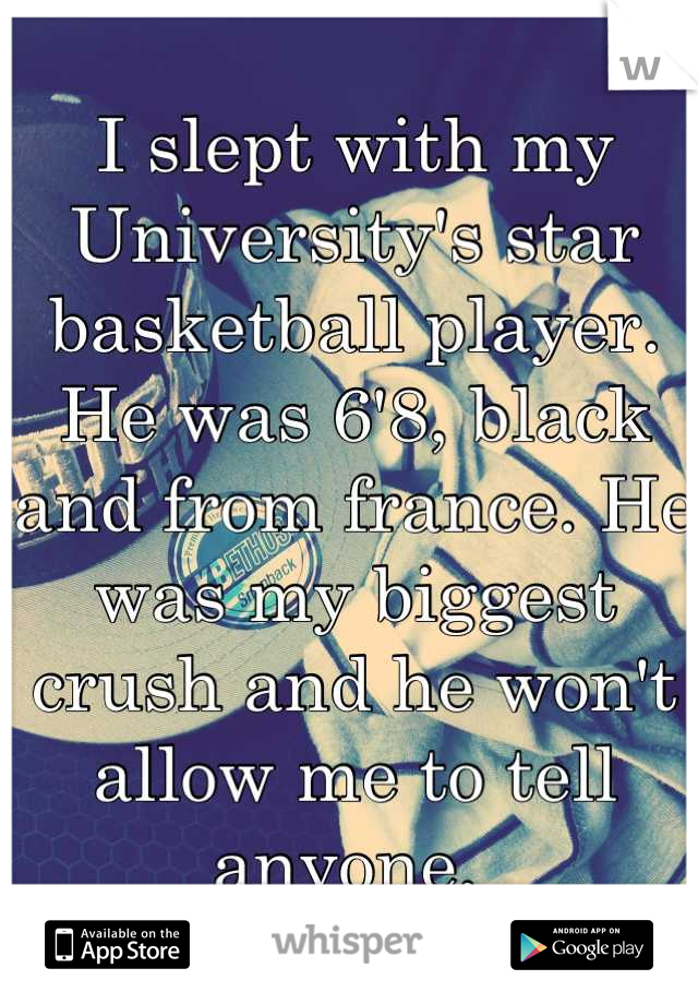 I slept with my University's star basketball player. He was 6'8, black and from france. He was my biggest crush and he won't allow me to tell anyone.