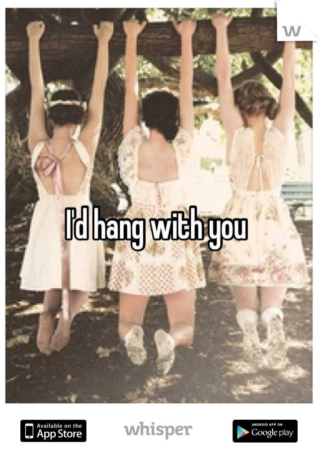 I'd hang with you