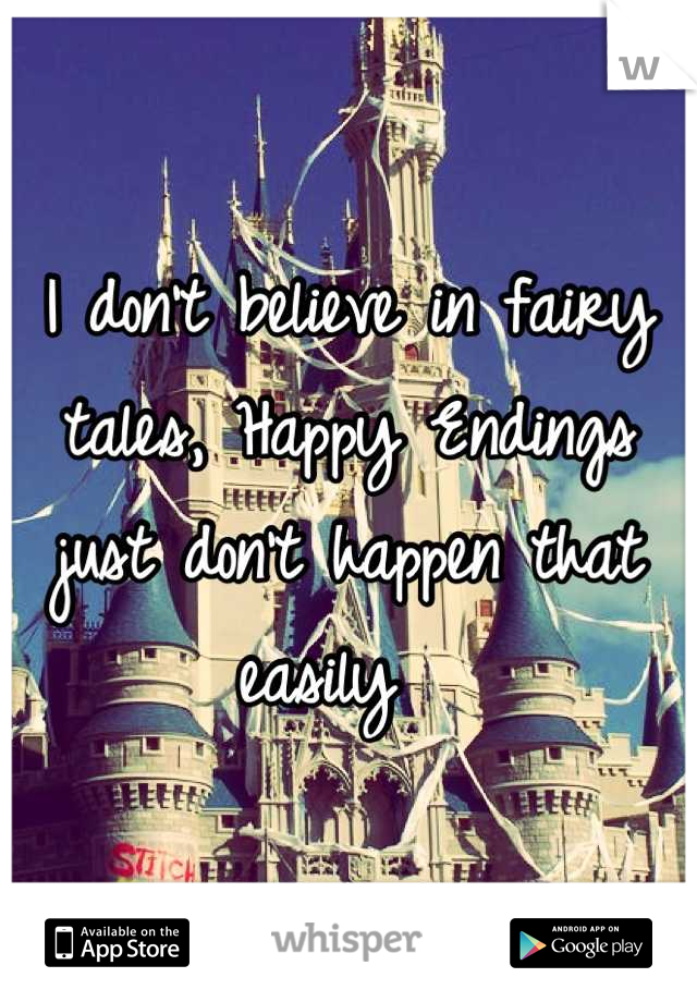I don't believe in fairy tales, Happy Endings just don't happen that easily